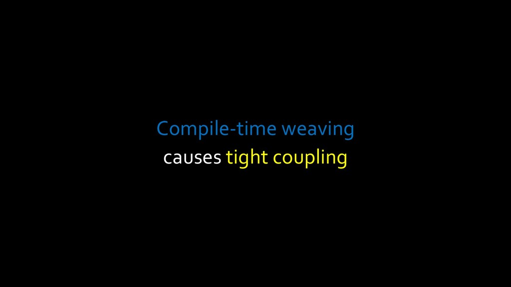 Compile-time weaving causes tight coupling