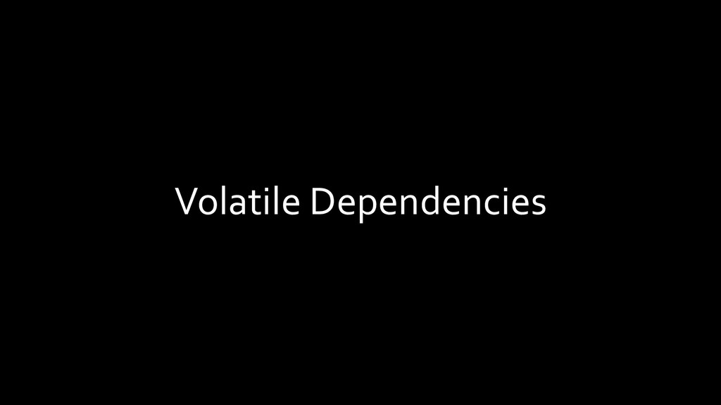 Volatile Dependencies