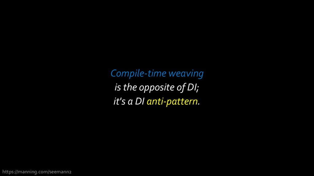 Compile-time weaving is the opposite of DI; it'...