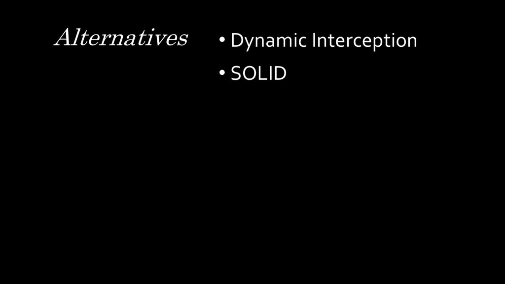 • Dynamic Interception • SOLID Alternatives