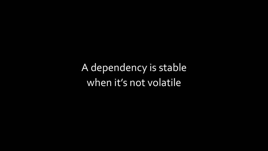 A dependency is stable when it's not volatile