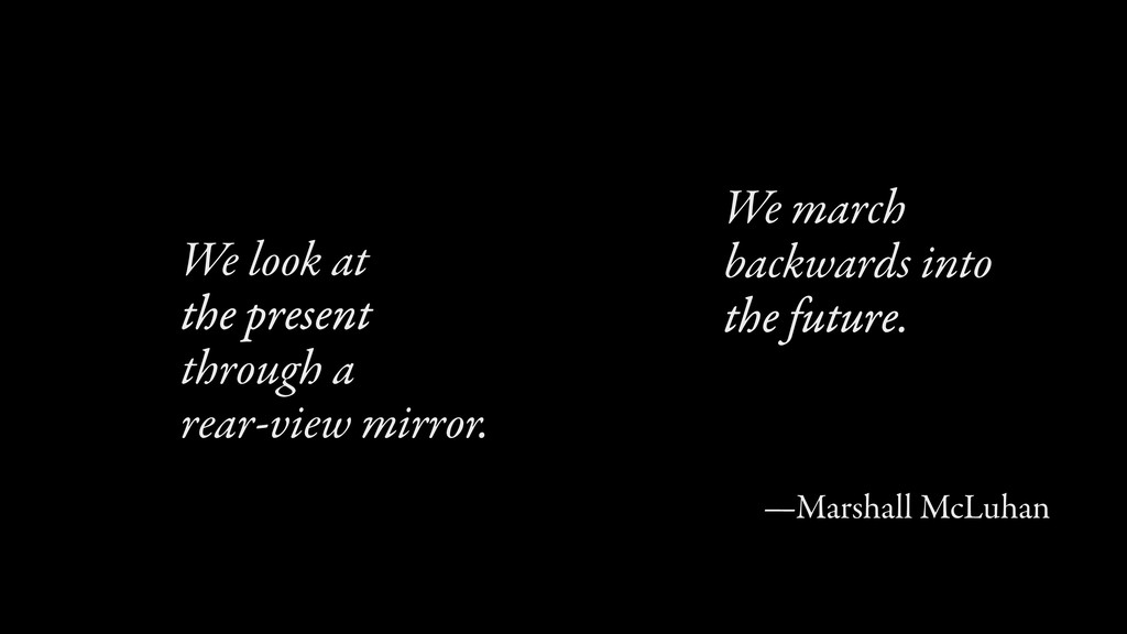 We march backwards into the future. —Marshall M...