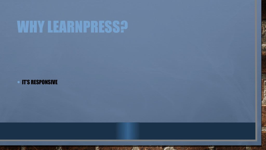 WHY LEARNPRESS? • IT'S RESPONSIVE