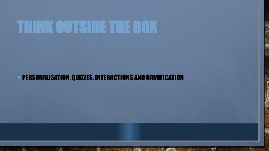 THINK OUTSIDE THE BOX •PERSONALISATION, QUIZZES...