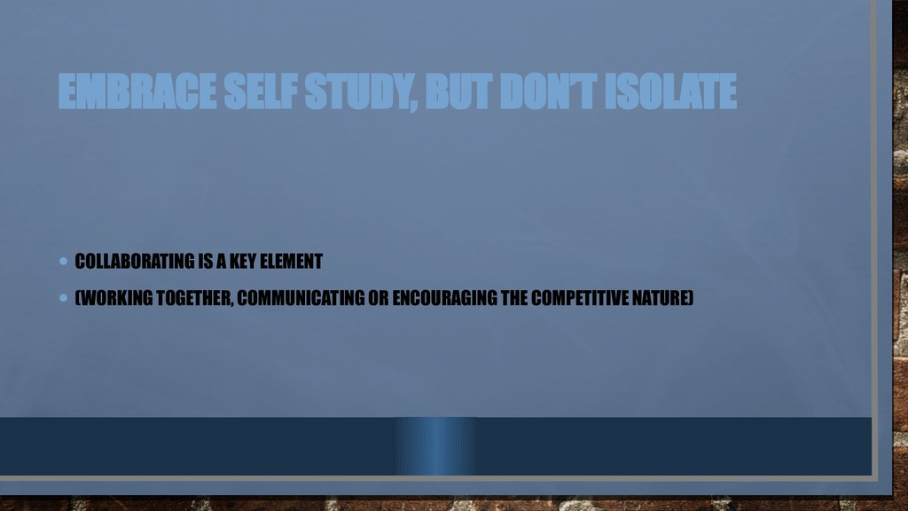EMBRACE SELF STUDY, BUT DON'T ISOLATE • COLLABO...