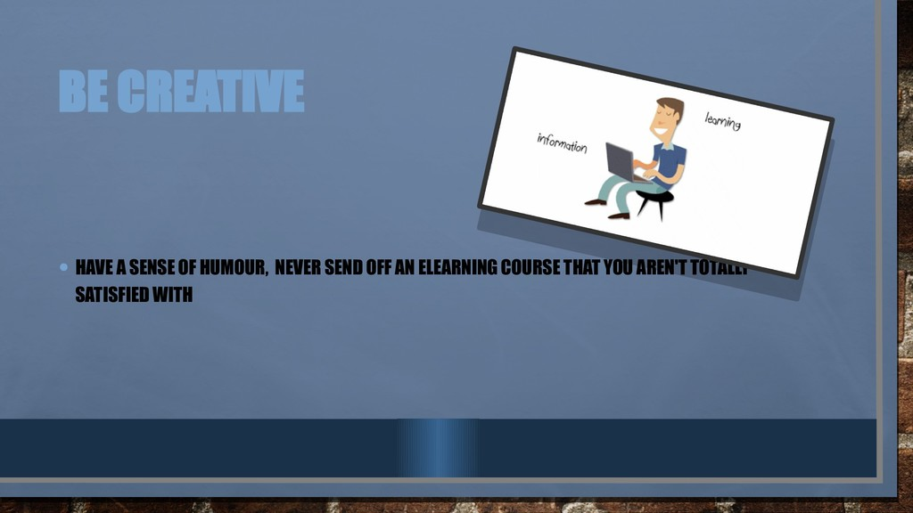 BE CREATIVE • HAVE A SENSE OF HUMOUR, NEVER SEN...