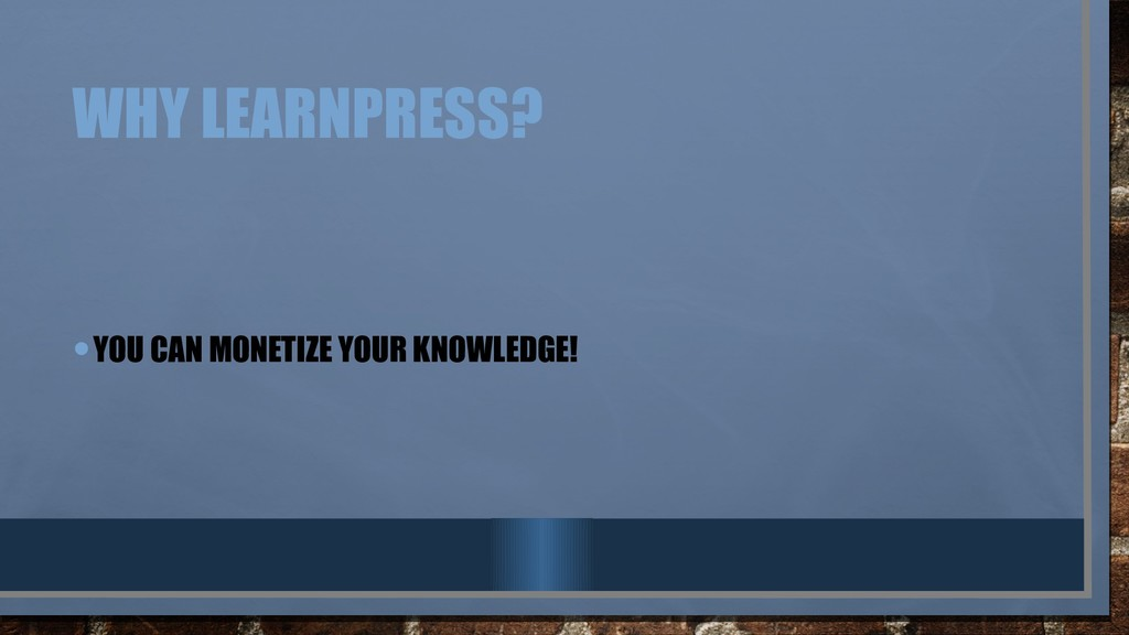 WHY LEARNPRESS? •YOU CAN MONETIZE YOUR KNOWLEDG...
