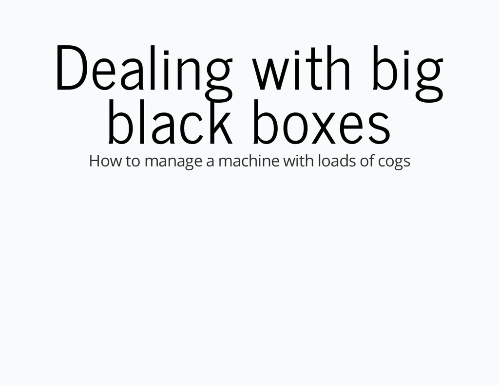 Dealing with big black boxes How to manage a ma...