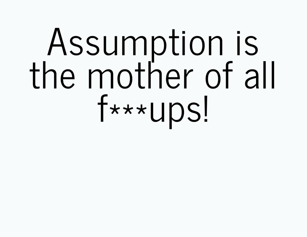 Assumption is the mother of all f***ups!