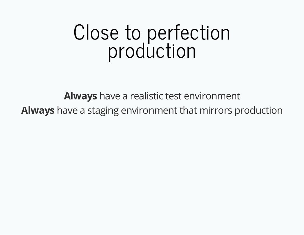 Close to perfection production Always have a re...