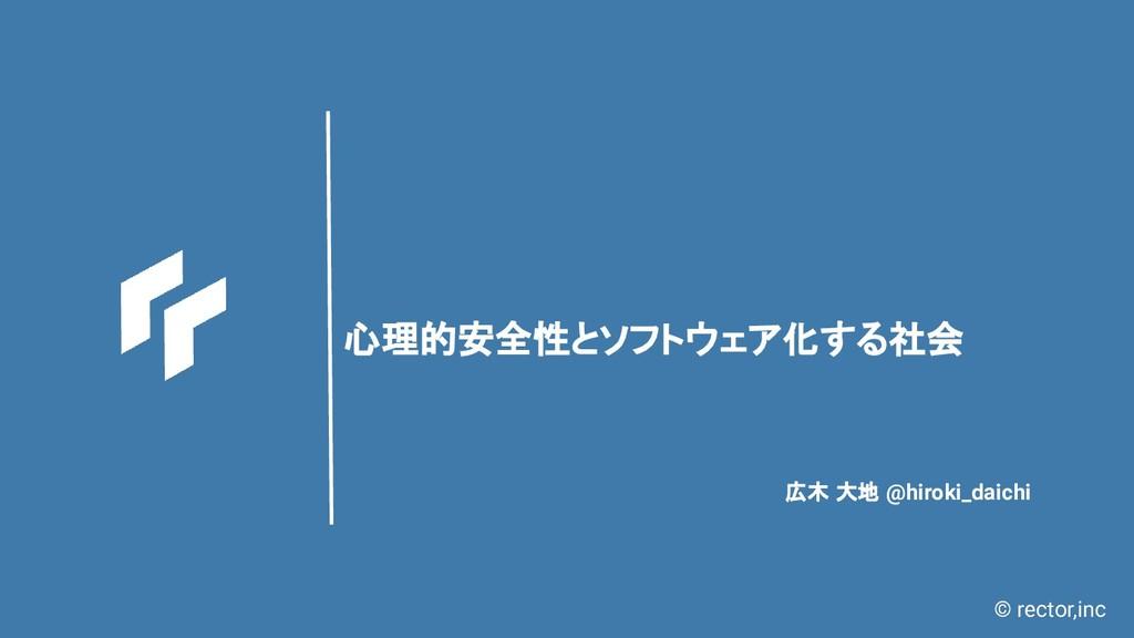 © rector,inc 心理的安全性とソフトウェア化する社会 広木 大地 @hiroki_d...