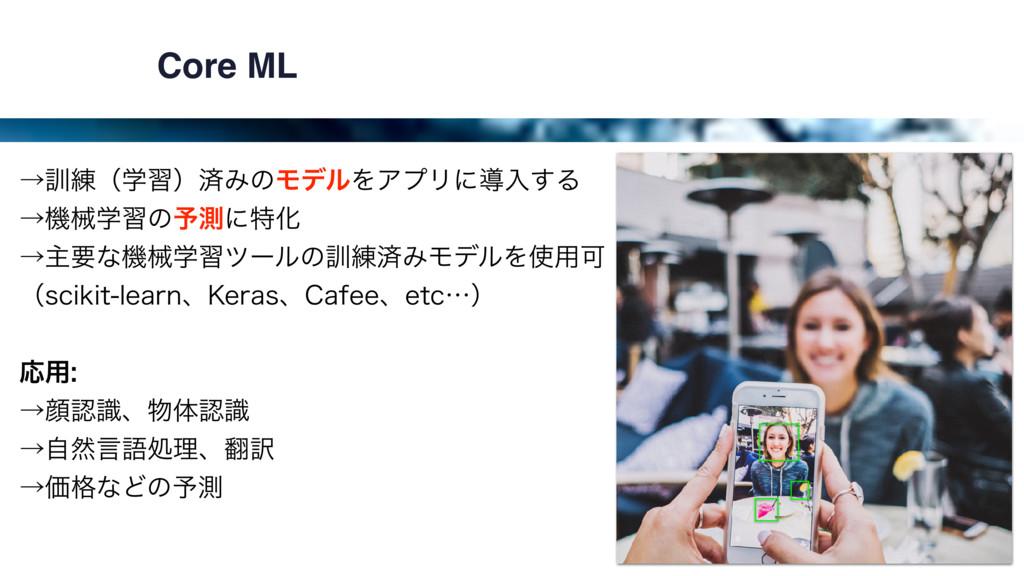 Core ML ˠ܇࿅ʢֶशʣࡁΈͷϞσϧΛΞϓϦʹಋೖ͢Δ ˠػցֶशͷ༧ଌʹಛԽ ˠओ...