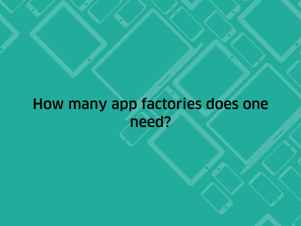 How many app factories does one need?