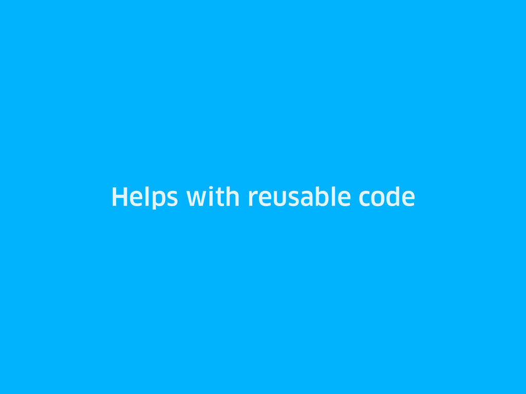 Helps with reusable code