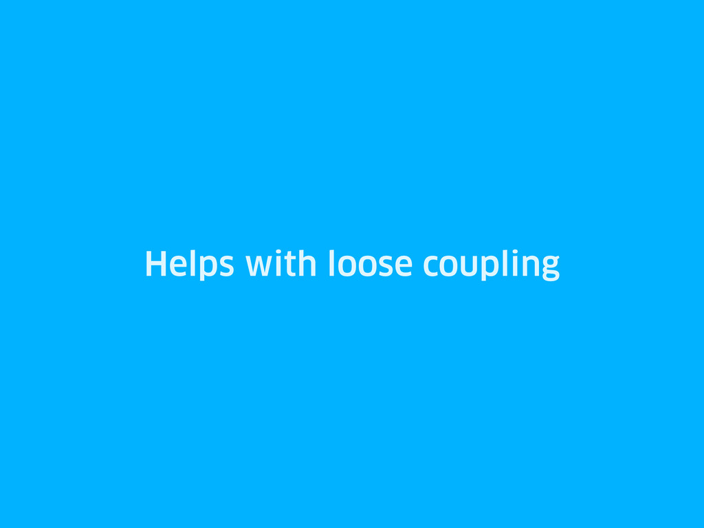 Helps with loose coupling