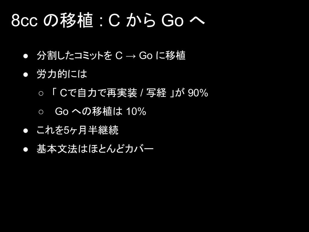 8cc の移植 : C から Go へ ● 分割したコミットを C → Go に移植 ● 労力...