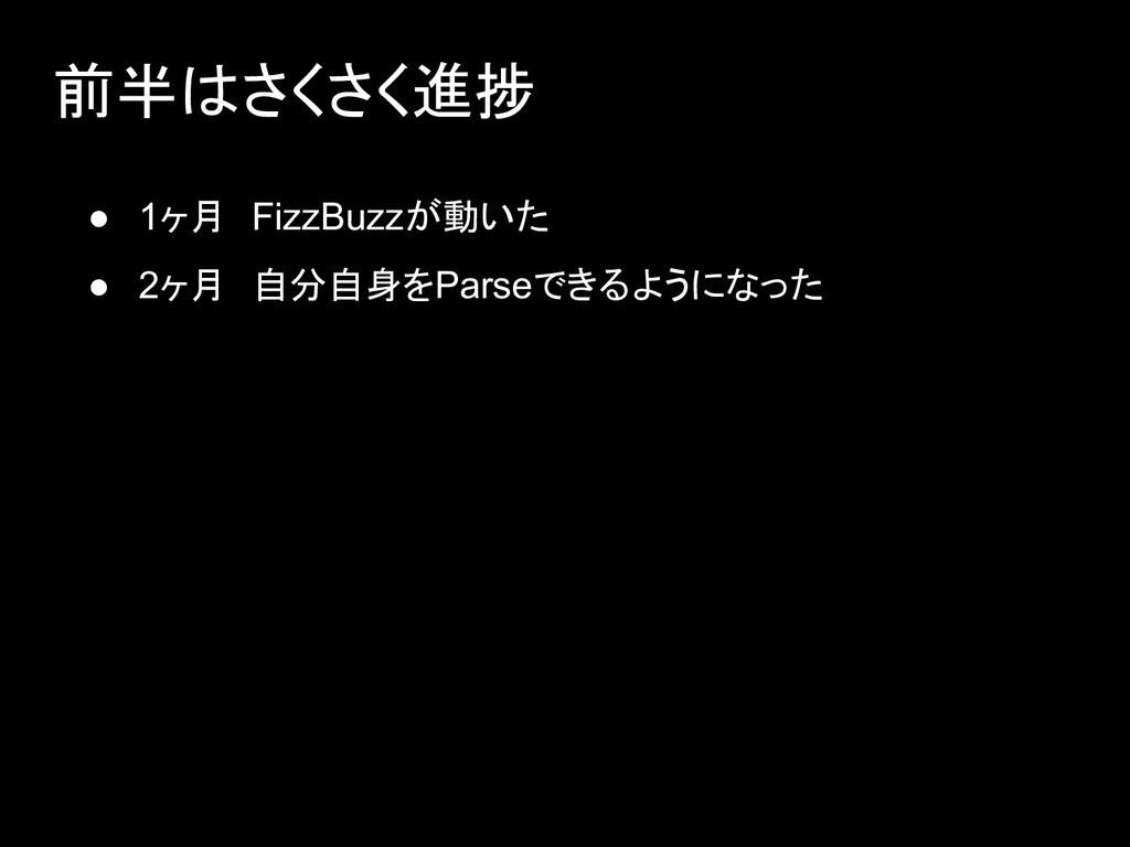 ● 1ヶ月 FizzBuzzが動いた ● 2ヶ月 自分自身をParseできるようになった 前半...
