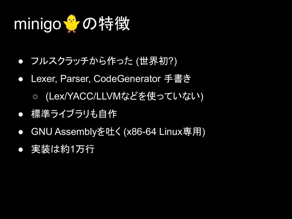 minigoの特徴 ● フルスクラッチから作った (世界初?) ● Lexer, Parser...