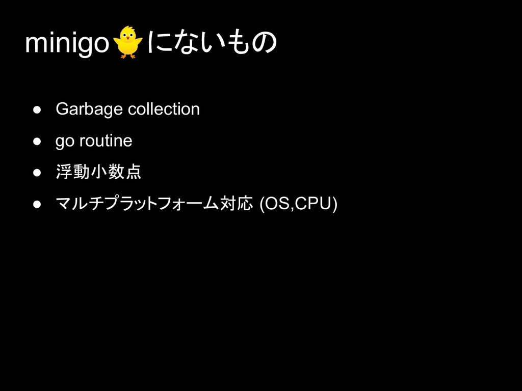 minigoにないもの ● Garbage collection ● go routine ●...