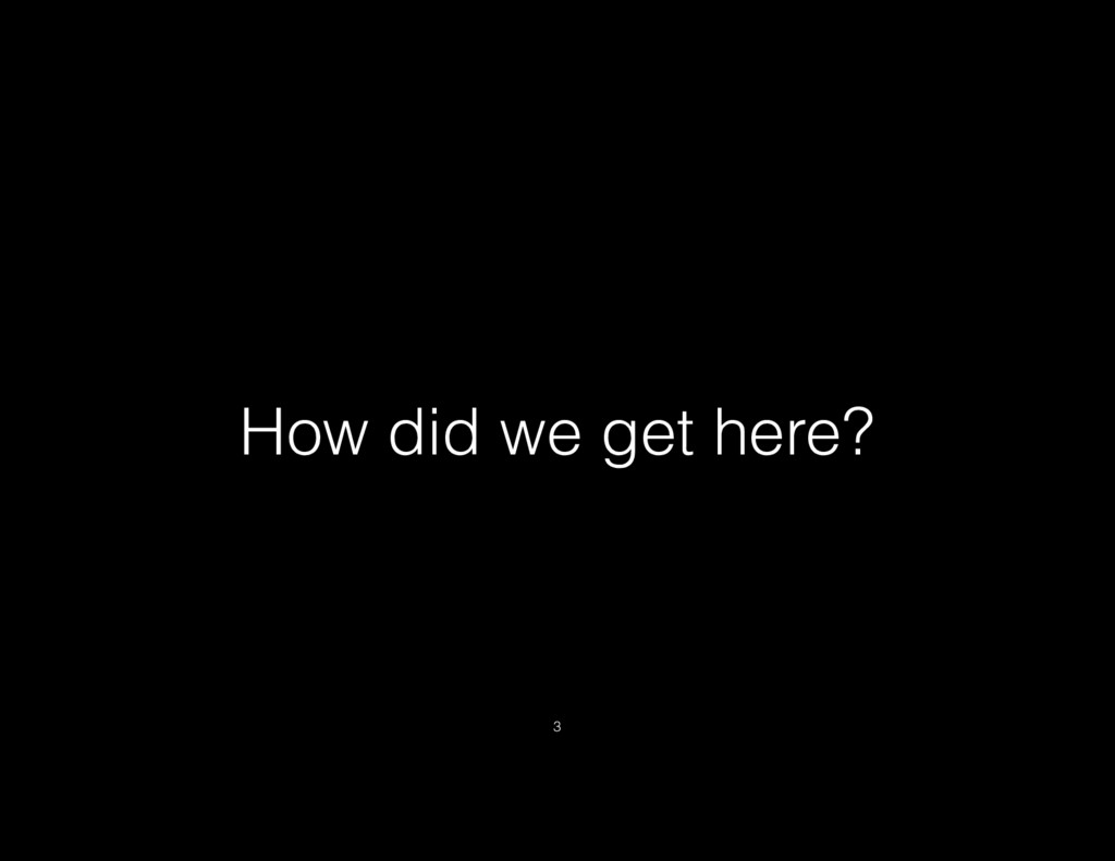 How did we get here? 3