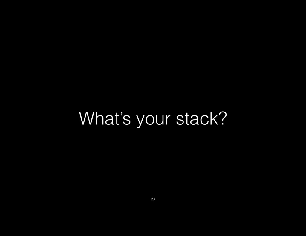 What's your stack? 23