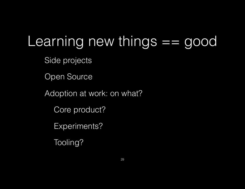 Learning new things == good Side projects Open ...