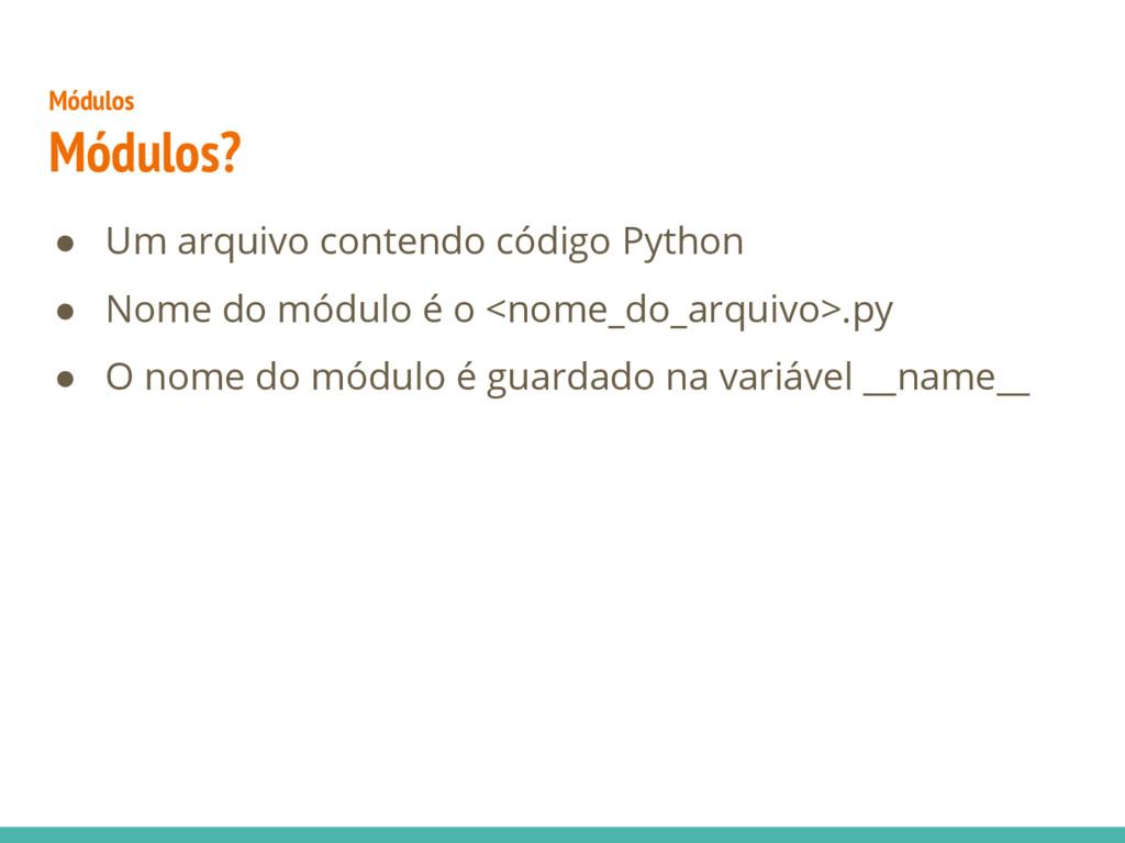 Módulos Módulos? ● Um arquivo contendo código P...