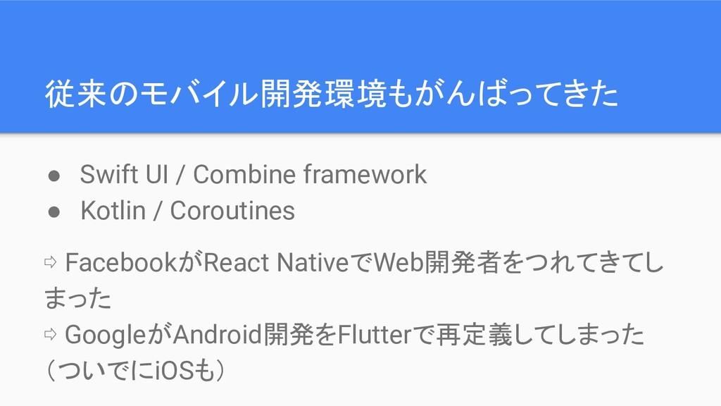 従来のモバイル開発環境もがんばってきた ● Swift UI / Combine framew...