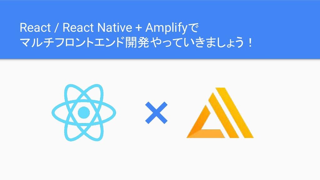 React / React Native + Amplifyで マルチフロントエンド開発やって...