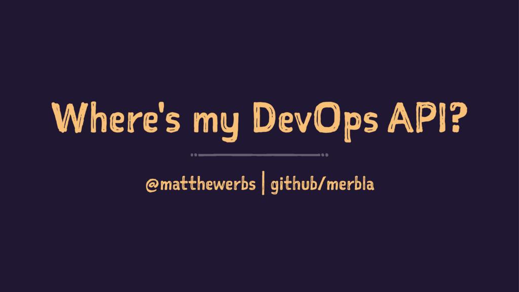 Where's my DevOps API? @matthewerbs | github/me...