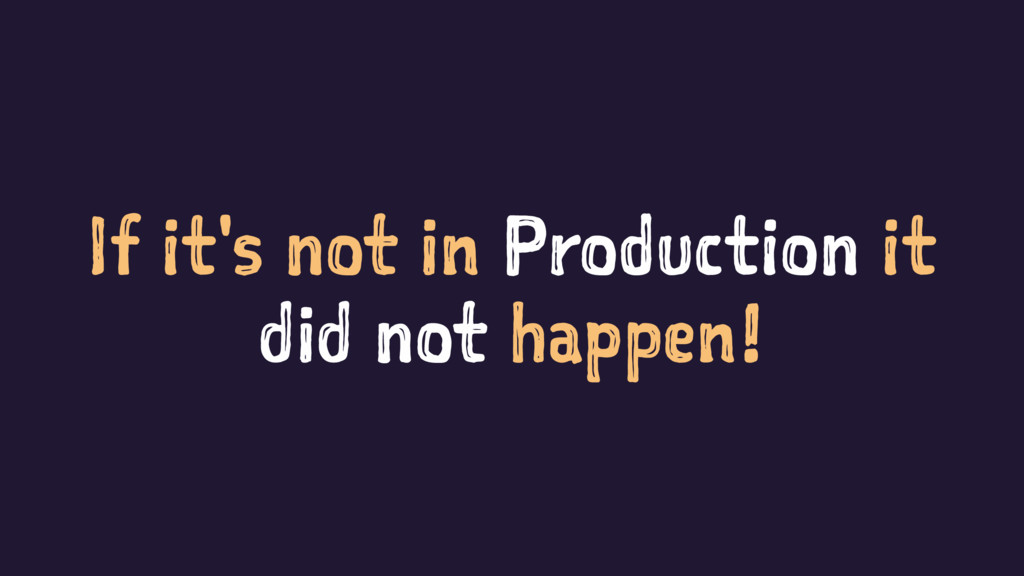 If it's not in Production it did not happen!