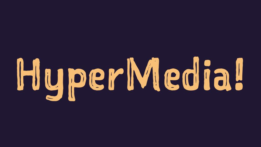 HyperMedia!
