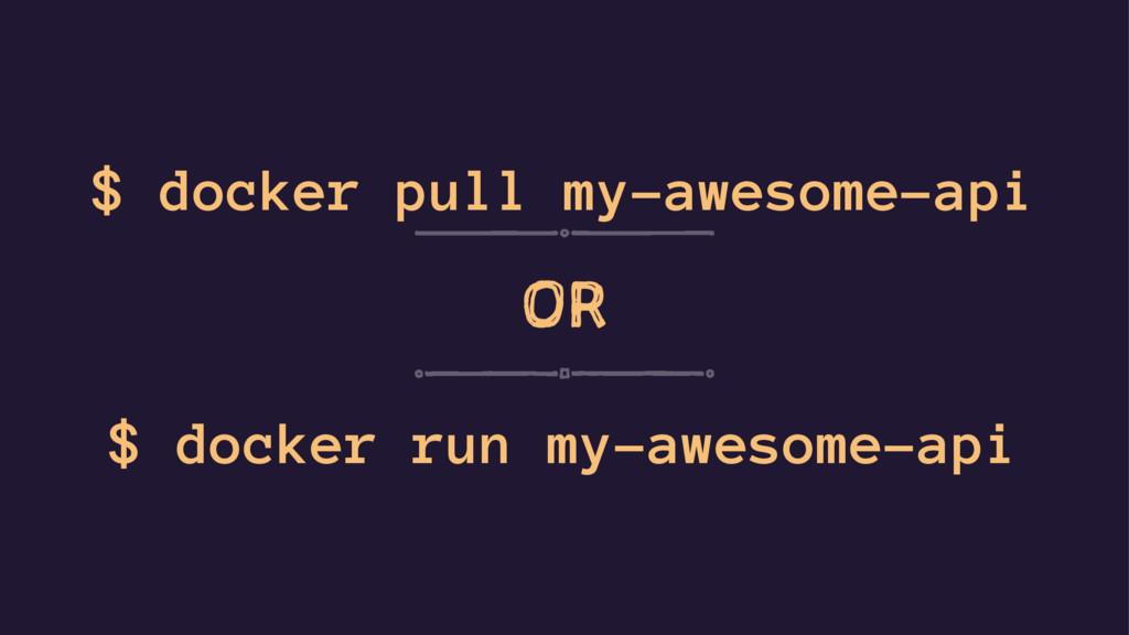 $ docker pull my-awesome-api OR $ docker run my...