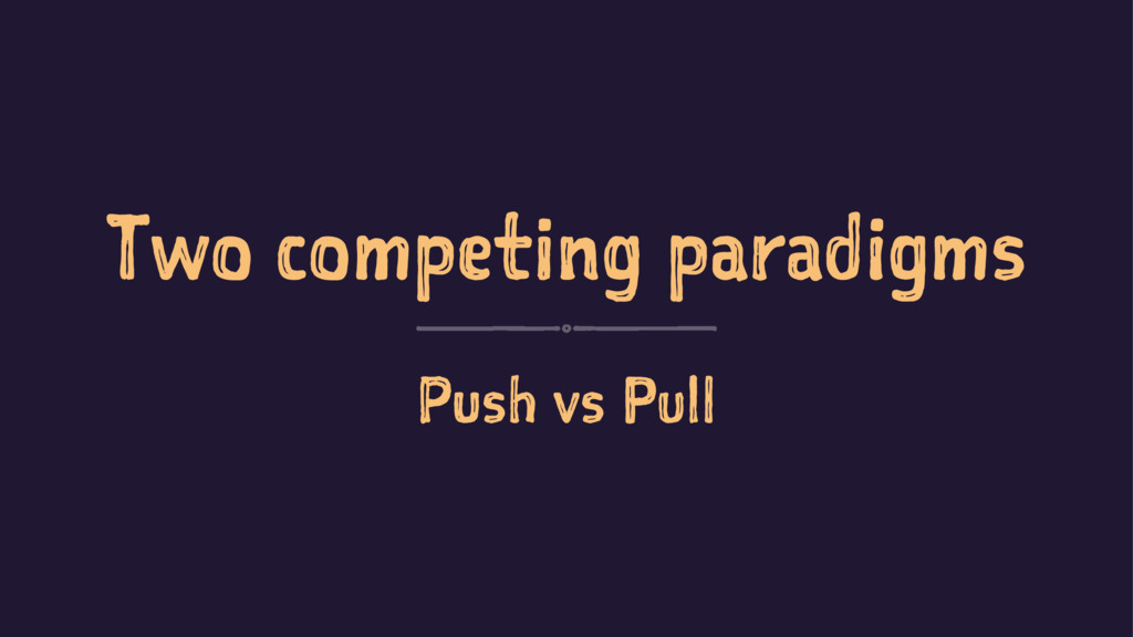 Two competing paradigms Push vs Pull