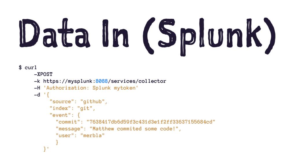 Data In (Splunk) $ curl -XPOST -k https://myspl...