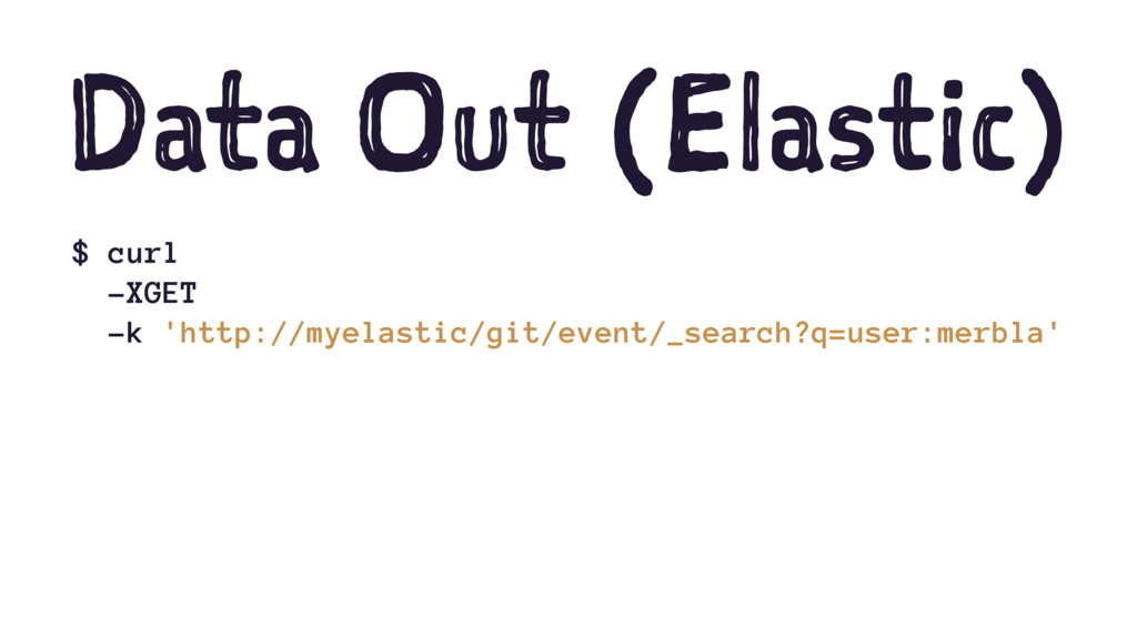 Data Out (Elastic) $ curl -XGET -k 'http://myel...
