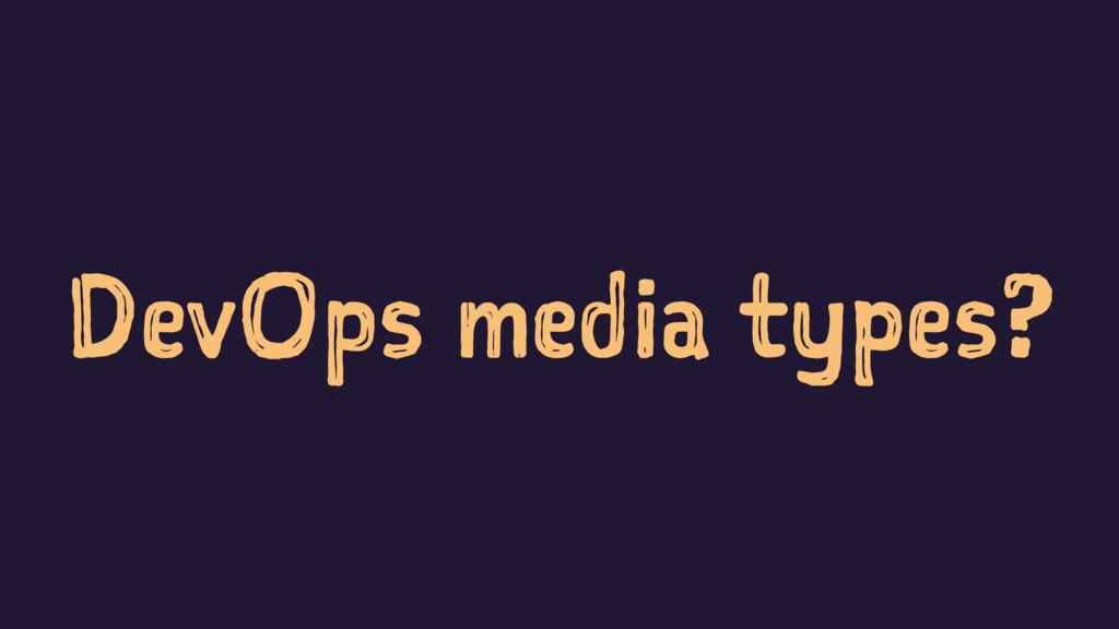 DevOps media types?