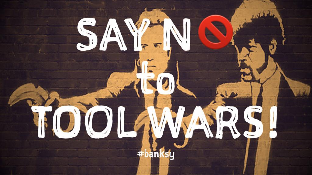 SAY N! to TOOL WARS! #banksy