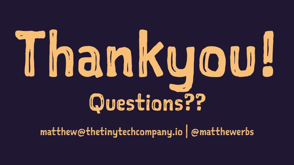 Thankyou! Questions?? matthew@thetinytechcompan...