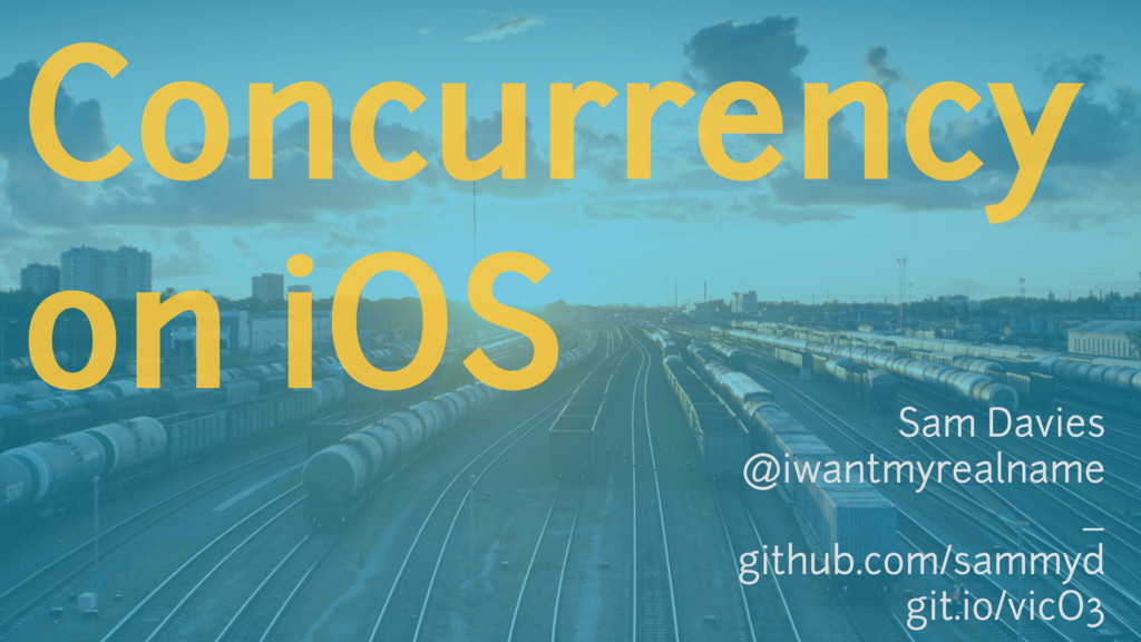 Concurrency on iOS Sam Davies @iwantmyrealname ...