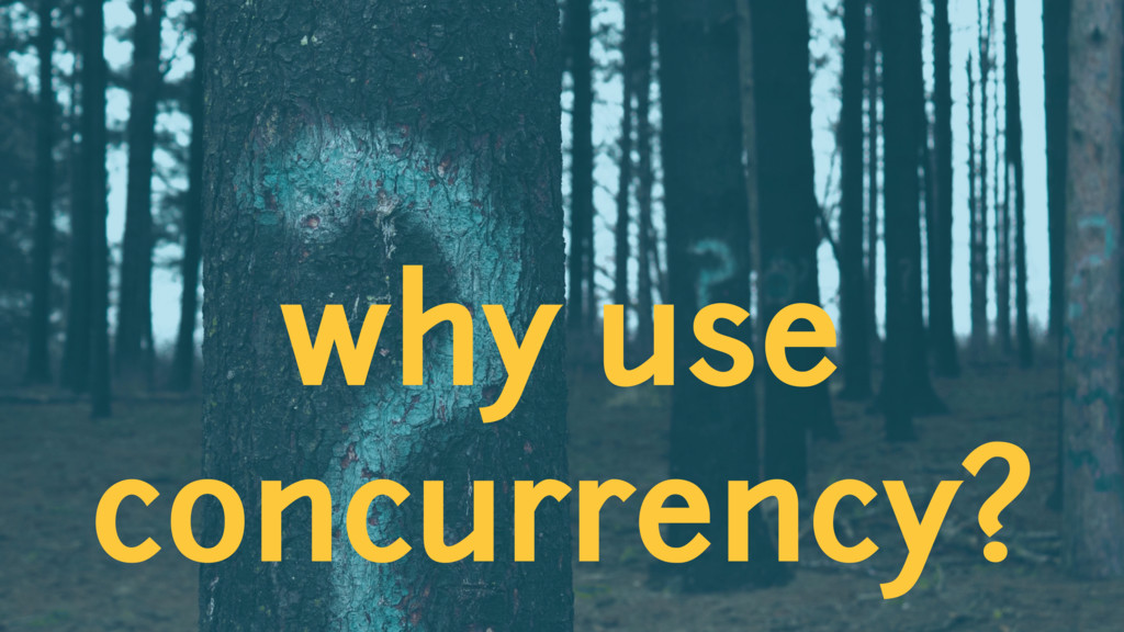 why use concurrency?