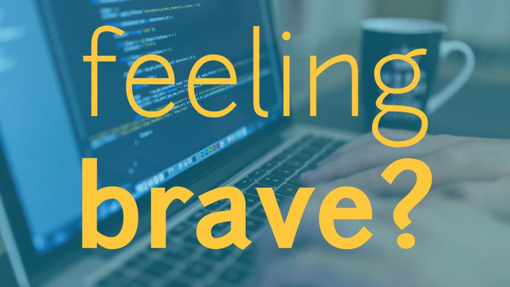 feeling brave?