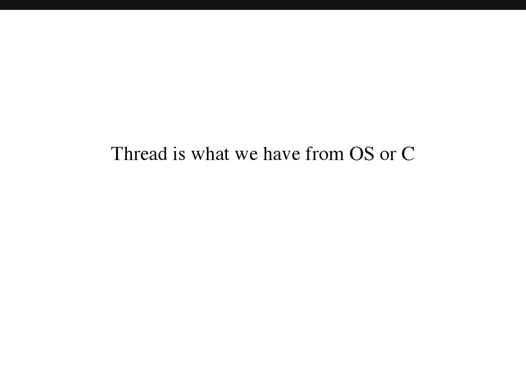 Thread is what we have from OS or C