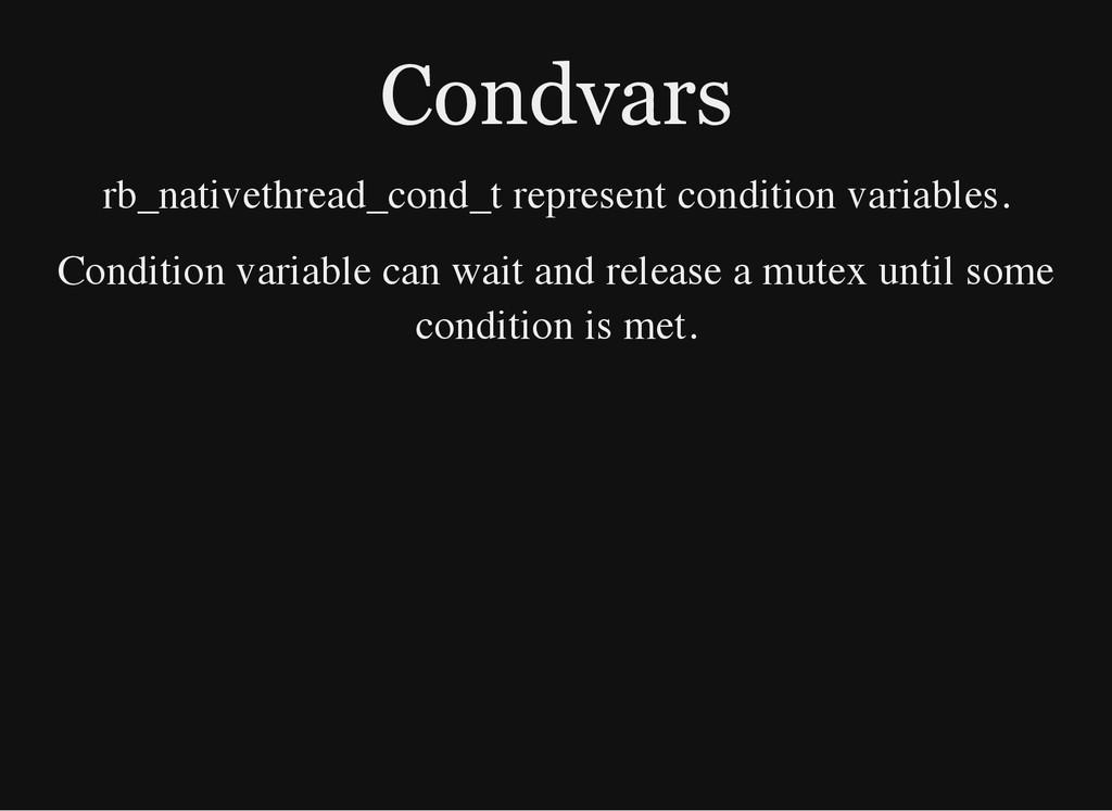 Condvars rb_nativethread_cond_t represent condi...