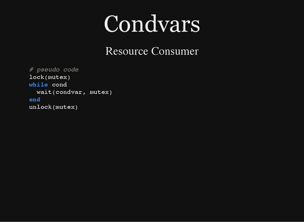 Condvars Resource Consumer # p s e u d o c o d ...