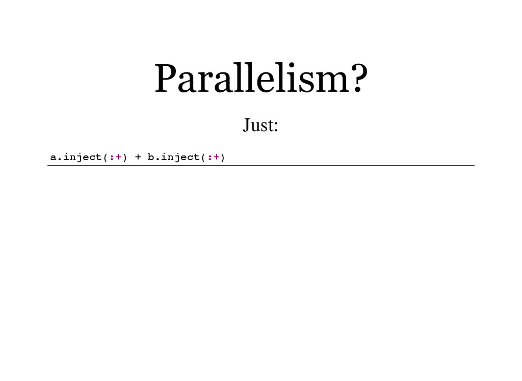 Parallelism? Just: a . i n j e c t ( : + ) + b ...