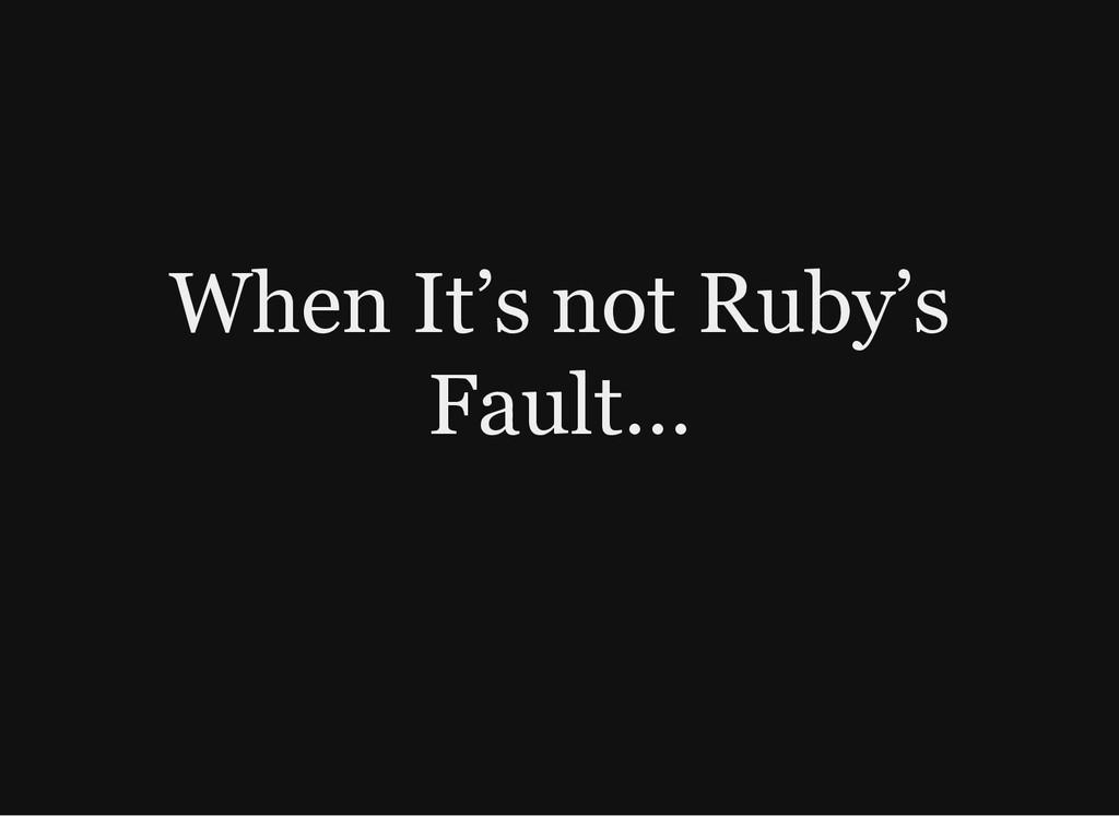When It's not Ruby's Fault…