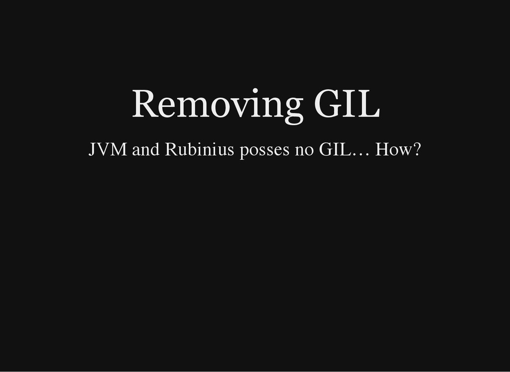 Removing GIL JVM and Rubinius posses no GIL…​ H...