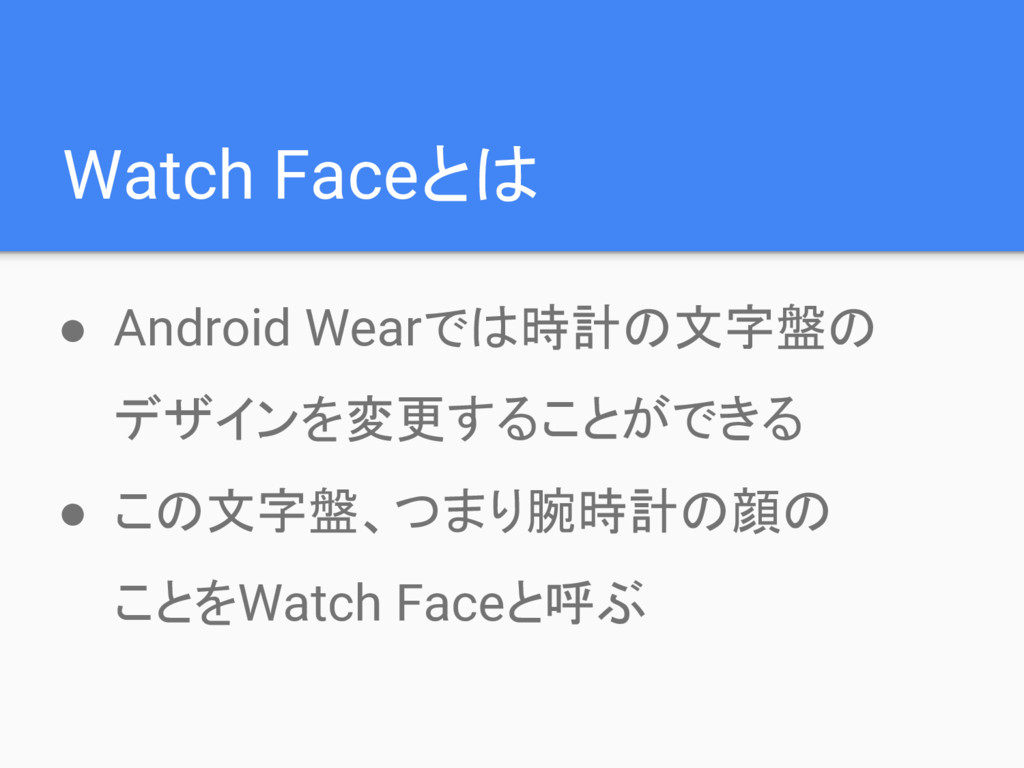 Watch Faceとは ● Android Wearでは時計の文字盤の デザインを変更するこ...