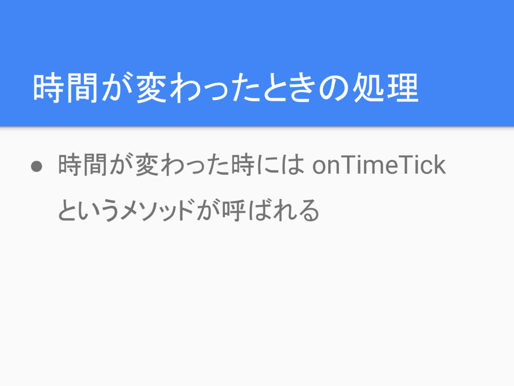 時間が変わったときの処理 ● 時間が変わった時には onTimeTick というメソッドが呼ば...